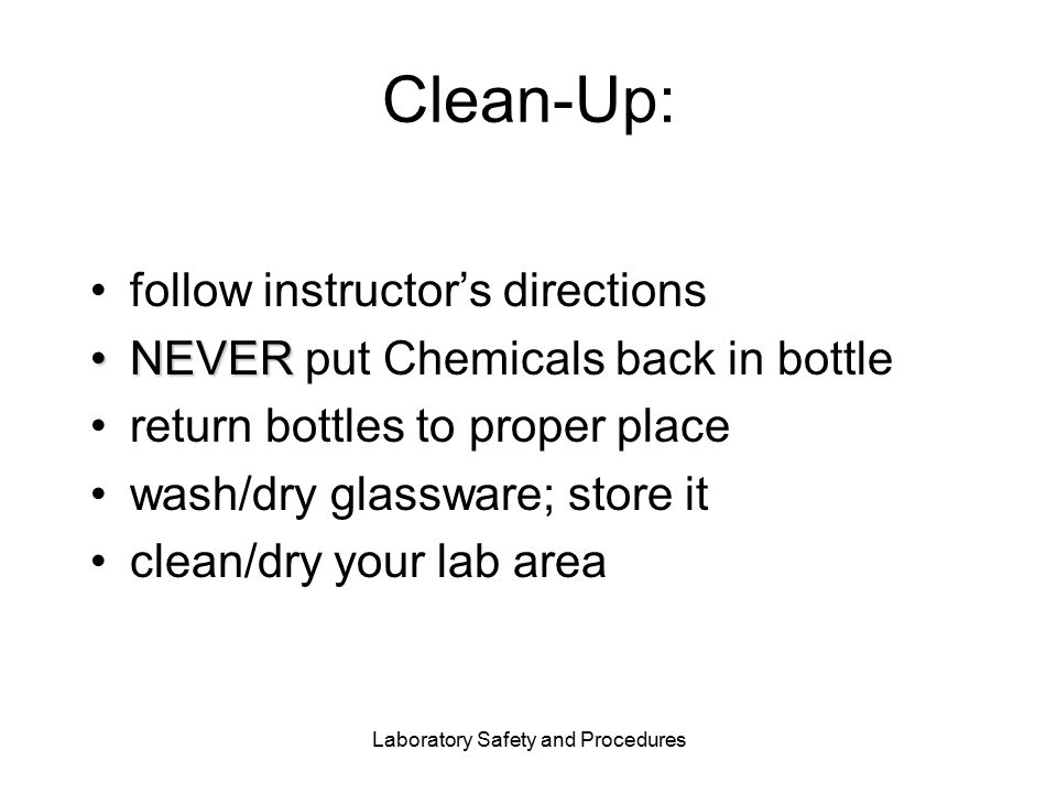 Laboratory Safety and Procedures Clean-Up: follow instructor's directions NEVERNEVER put Chemicals back in bottle return bottles to proper place wash/dry glassware; store it clean/dry your lab area