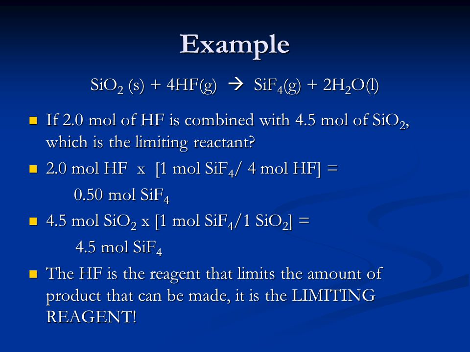 Example SiO 2 (s) + 4HF(g)  SiF 4 (g) + 2H 2 O(l) If 2.0 mol of HF is combined with 4.5 mol of SiO 2, which is the limiting reactant? If 2.0 mol of H