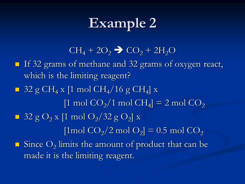 Example 2 CH 4 + 2O 2  CO 2 + 2H 2 O If 32 grams of methane and 32 grams of oxygen react, which is the limiting reagent? If 32 grams of methane and 3