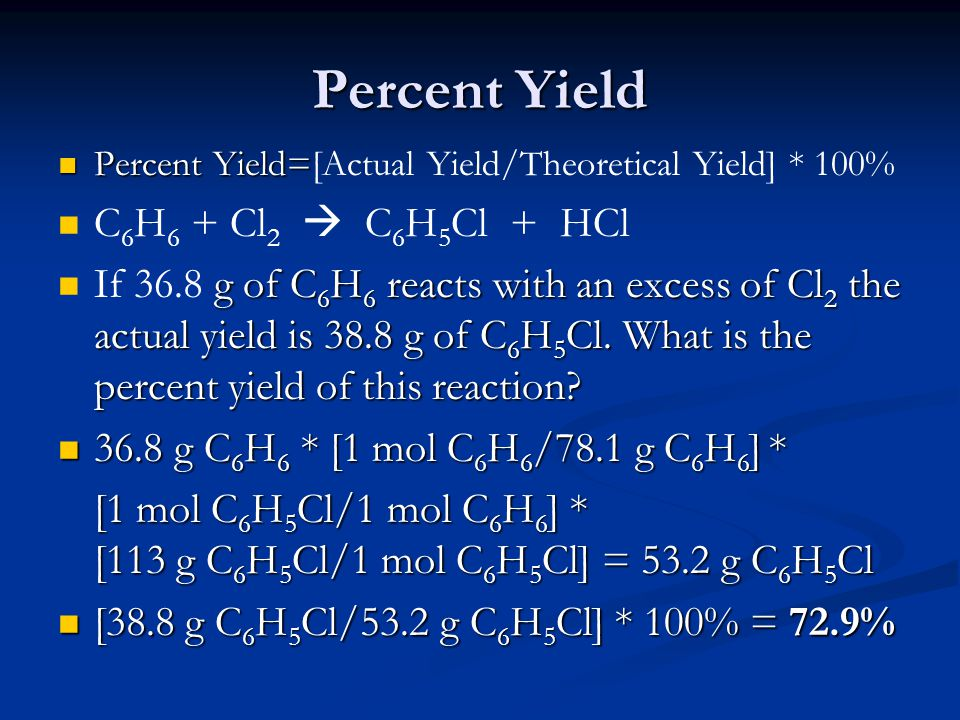 Percent Yield Percent Yield= Percent Yield=[Actual Yield/Theoretical Yield] * 100% C 6 H 6 + Cl 2  C 6 H 5 Cl + HCl g of C 6 H 6 reacts with an exces