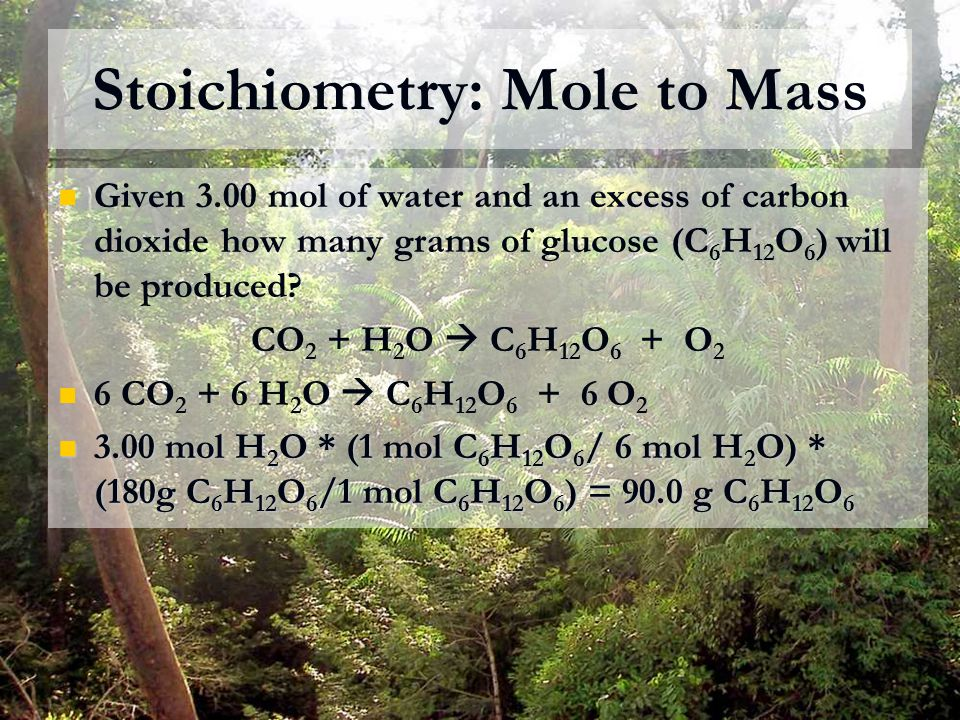 Stoichiometry: Mole to Mass Given 3.00 mol of water and an excess of carbon dioxide how many grams of glucose (C 6 H 12 O 6 ) will be produced? CO 2 +