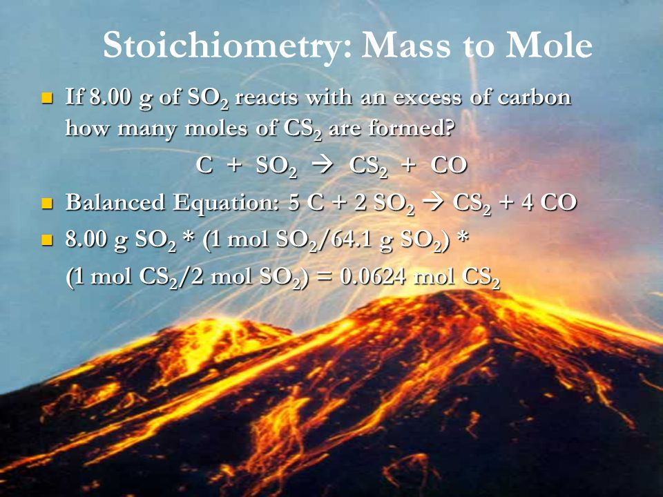 Stoichiometry: Mass to Mole If 8.00 g of SO 2 reacts with an excess of carbon how many moles of CS 2 are formed? If 8.00 g of SO 2 reacts with an exce