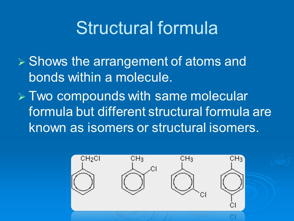 Structural formula   Shows the arrangement of atoms and bonds within a molecule.   Two compounds with same molecular formula but different structu