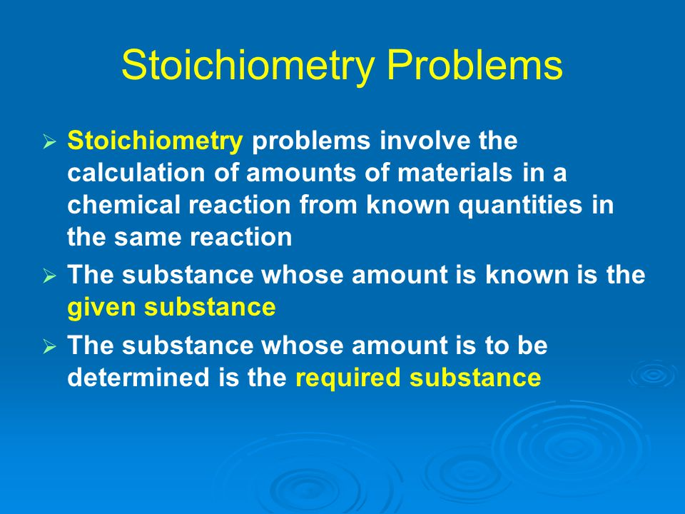 Stoichiometry Problems   Stoichiometry problems involve the calculation of amounts of materials in a chemical reaction from known quantities in the