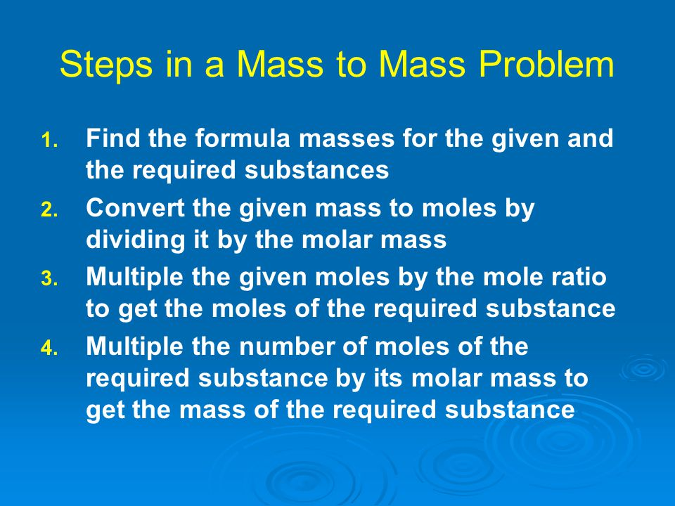 Steps in a Mass to Mass Problem 1. 1. Find the formula masses for the given and the required substances 2. 2. Convert the given mass to moles by divid