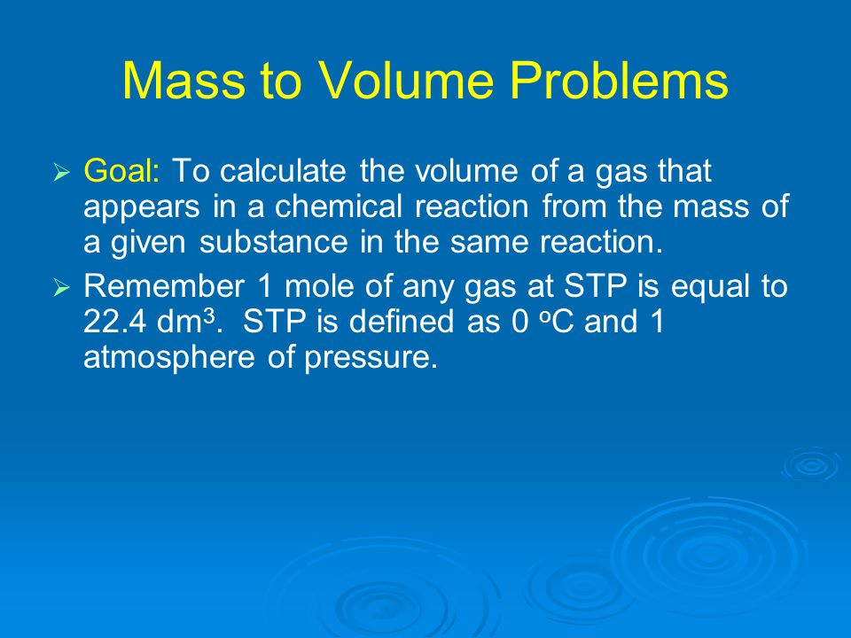   Goal: To calculate the volume of a gas that appears in a chemical reaction from the mass of a given substance in the same reaction.   Remember 1