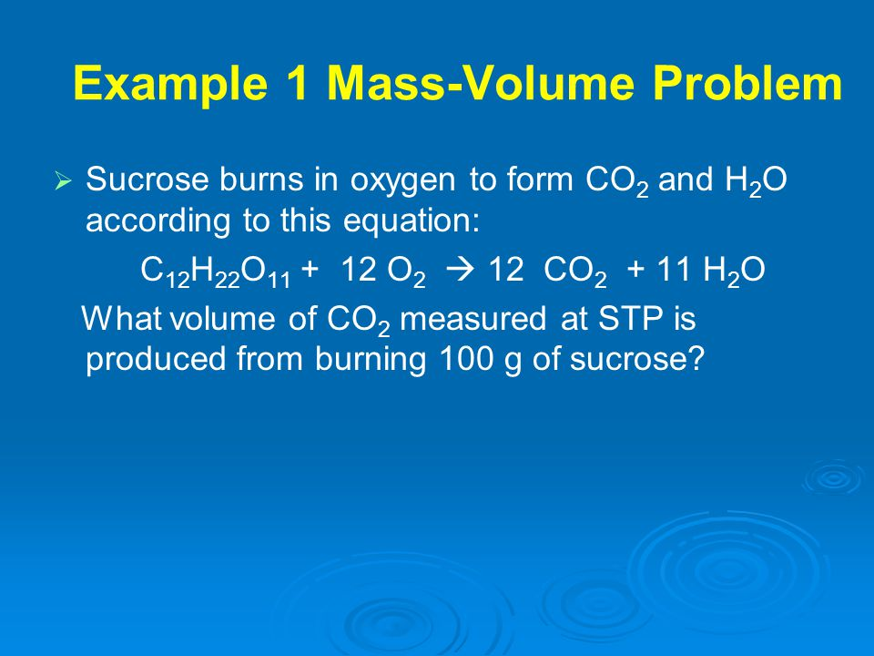 Example 1 Mass-Volume Problem   Sucrose burns in oxygen to form CO 2 and H 2 O according to this equation: C 12 H 22 O 11 + 12 O 2  12 CO 2 + 11 H