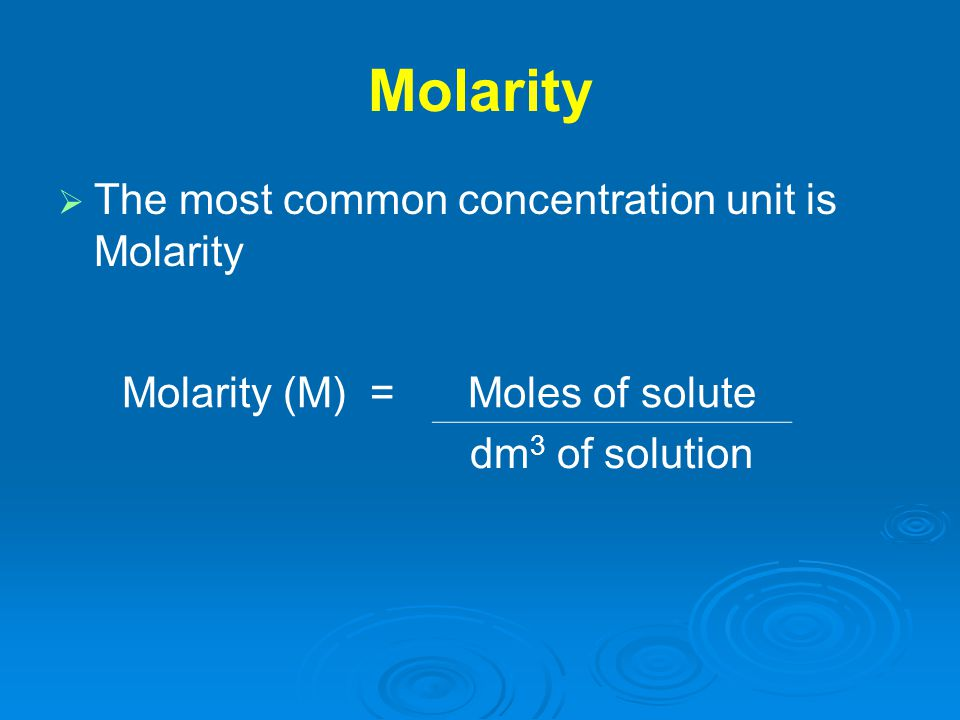 Molarity   The most common concentration unit is Molarity Molarity (M) =Moles of solute dm 3 of solution