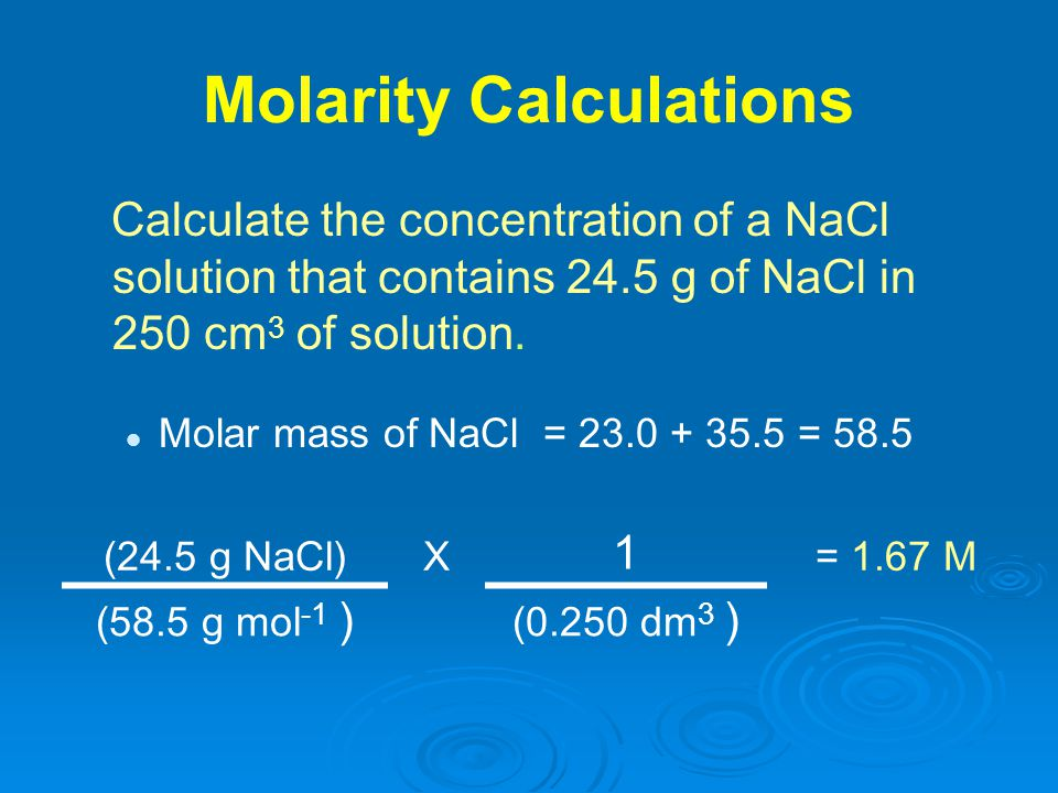 Molarity Calculations Calculate the concentration of a NaCl solution that contains 24.5 g of NaCl in 250 cm 3 of solution. Molar mass of NaCl = 23.0 +