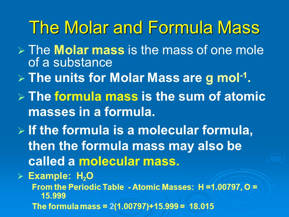 The Molar and Formula Mass   The Molar mass is the mass of one mole of a substance   The units for Molar Mass are g mol -1.   The formula mass i
