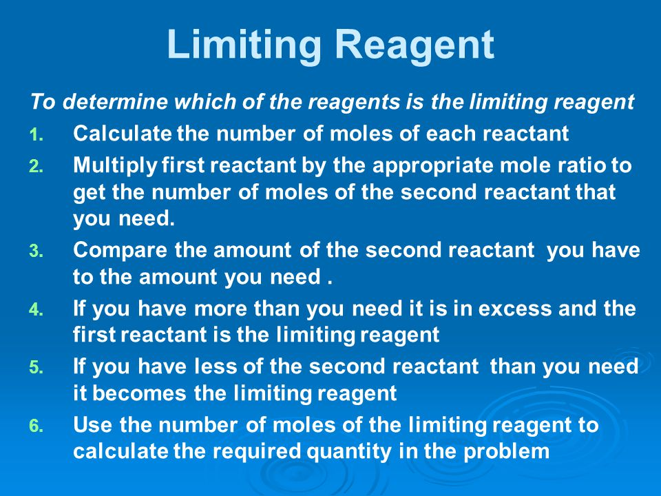 Limiting Reagent To determine which of the reagents is the limiting reagent 1. 1. Calculate the number of moles of each reactant 2. 2. Multiply first