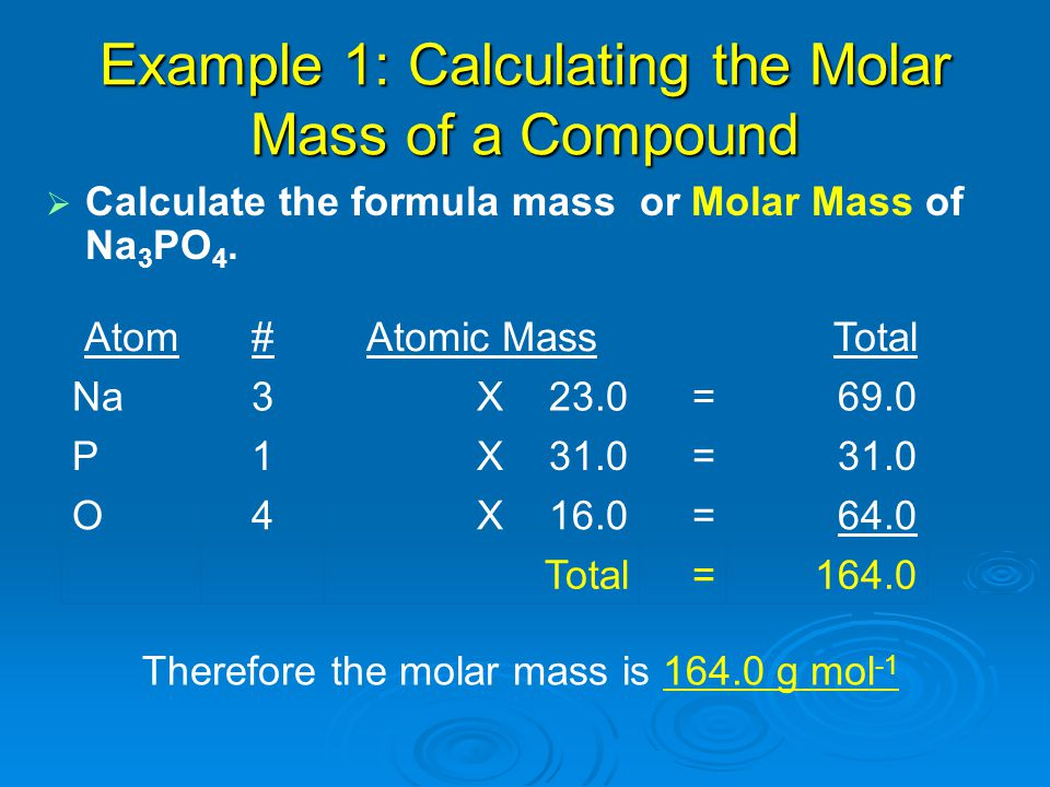 Example 1: Calculating the Molar Mass of a Compound   Calculate the formula mass or Molar Mass of Na 3 PO 4. Atom#Atomic MassTotal Na3X 23.0=69.0 P1