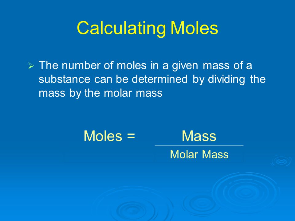 Calculating Moles   The number of moles in a given mass of a substance can be determined by dividing the mass by the molar mass Moles =Mass Molar Ma
