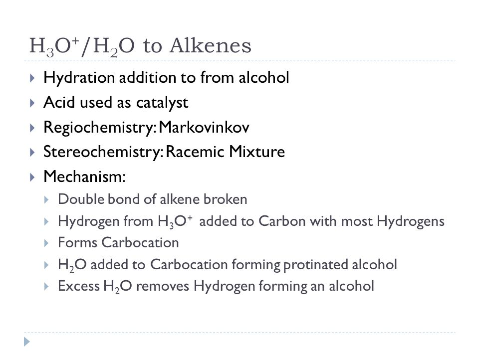 H 3 O + /H 2 O to Alkenes  Hydration addition to from alcohol  Acid used as catalyst  Regiochemistry: Markovinkov  Stereochemistry: Racemic Mixtur