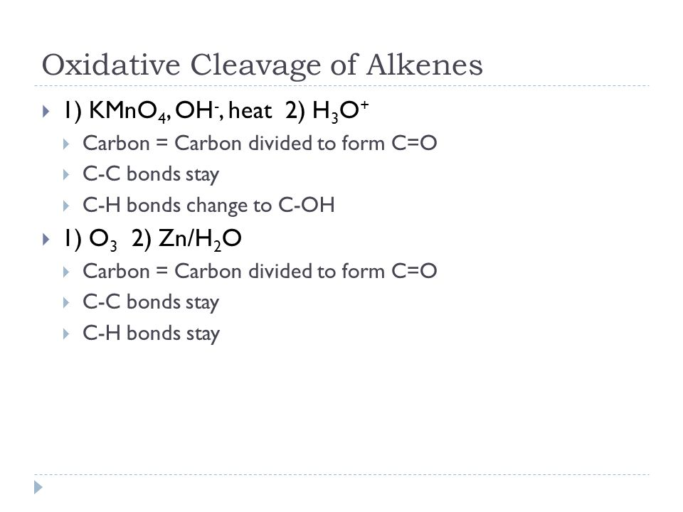 Oxidative Cleavage of Alkenes  1) KMnO 4, OH -, heat 2) H 3 O +  Carbon = Carbon divided to form C=O  C-C bonds stay  C-H bonds change to C-OH  1