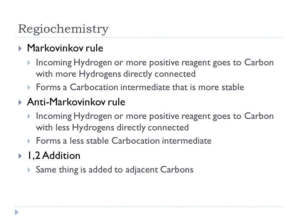 Regiochemistry  Markovinkov rule  Incoming Hydrogen or more positive reagent goes to Carbon with more Hydrogens directly connected  Forms a Carboca