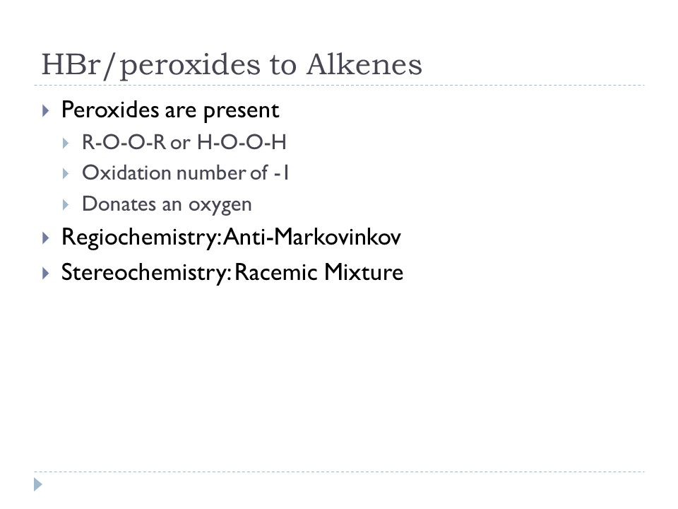 HBr/peroxides to Alkenes  Peroxides are present  R-O-O-R or H-O-O-H  Oxidation number of -1  Donates an oxygen  Regiochemistry: Anti-Markovinkov