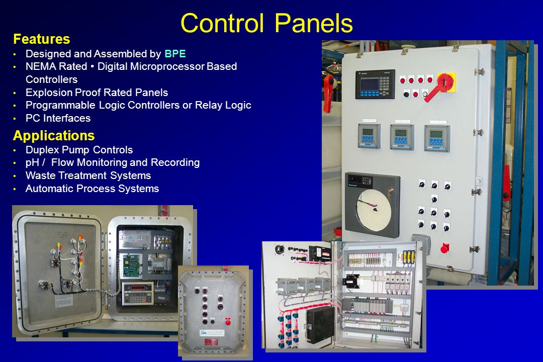 Designed and Assembled by BPE NEMA Rated Digital Microprocessor Based Controllers Explosion Proof Rated Panels Programmable Logic Controllers or Relay Logic PC Interfaces Features Duplex Pump Controls pH / Flow Monitoring and Recording Waste Treatment Systems Automatic Process Systems Applications Control Panels