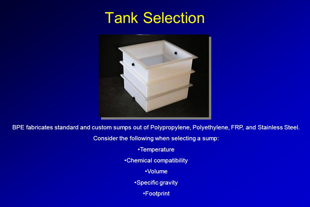 Tank Selection BPE fabricates standard and custom sumps out of Polypropylene, Polyethylene, FRP, and Stainless Steel. Consider the following when sele