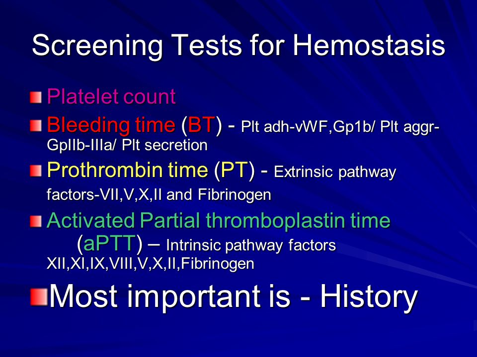 Screening Tests for Hemostasis Platelet count Bleeding time (BT) - Plt adh-vWF,Gp1b/ Plt aggr- GpIIb-IIIa/ Plt secretion Prothrombin time (PT) - Extrinsic pathway factors-VII,V,X,II and Fibrinogen Activated Partial thromboplastin time (aPTT) – Intrinsic pathway factors XII,XI,IX,VIII,V,X,II,Fibrinogen Most important is - History