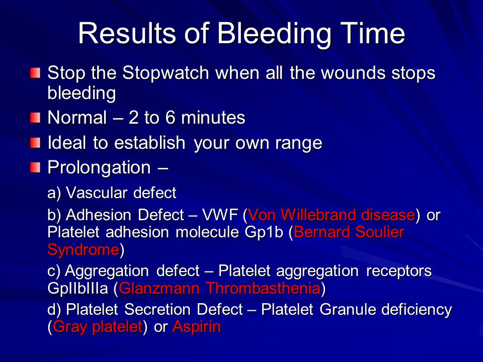 Results of Bleeding Time Stop the Stopwatch when all the wounds stops bleeding Normal – 2 to 6 minutes Ideal to establish your own range Prolongation – a) Vascular defect b) Adhesion Defect – VWF (Von Willebrand disease) or Platelet adhesion molecule Gp1b (Bernard Soulier Syndrome) c) Aggregation defect – Platelet aggregation receptors GpIIbIIIa (Glanzmann Thrombasthenia) d) Platelet Secretion Defect – Platelet Granule deficiency (Gray platelet) or Aspirin