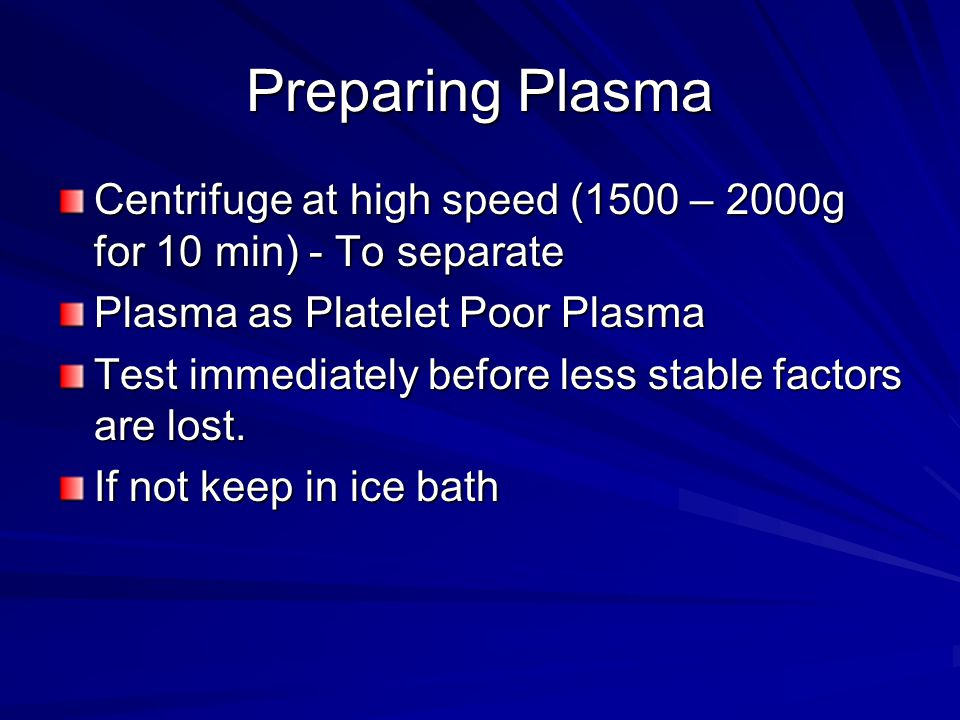Preparing Plasma Centrifuge at high speed (1500 – 2000g for 10 min) - To separate Plasma as Platelet Poor Plasma Test immediately before less stable factors are lost.