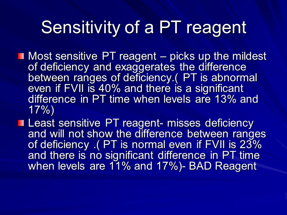 Sensitivity of a PT reagent Most sensitive PT reagent – picks up the mildest of deficiency and exaggerates the difference between ranges of deficiency.( PT is abnormal even if FVII is 40% and there is a significant difference in PT time when levels are 13% and 17%) Least sensitive PT reagent- misses deficiency and will not show the difference between ranges of deficiency.( PT is normal even if FVII is 23% and there is no significant difference in PT time when levels are 11% and 17%)- BAD Reagent
