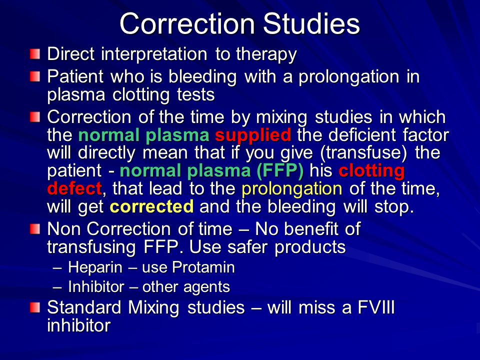 Correction Studies Direct interpretation to therapy Patient who is bleeding with a prolongation in plasma clotting tests Correction of the time by mixing studies in which the normal plasma supplied the deficient factor will directly mean that if you give (transfuse) the patient - normal plasma (FFP) his clotting defect, that lead to the prolongation of the time, will get corrected and the bleeding will stop.