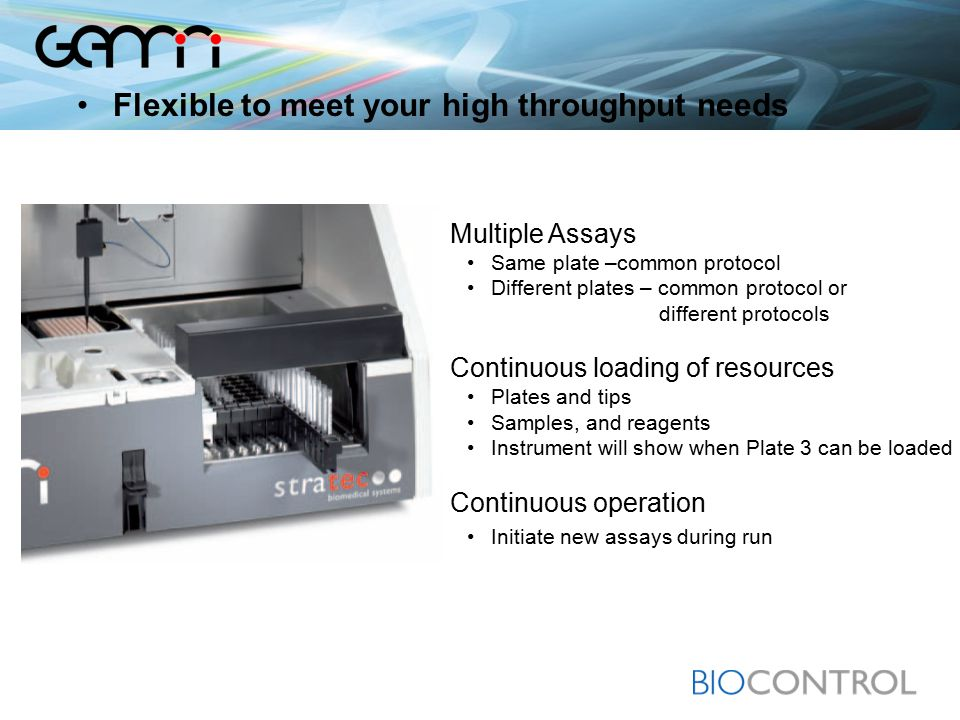 Multiple Assays Same plate –common protocol Different plates – common protocol or different protocols Continuous loading of resources Plates and tips Samples, and reagents Instrument will show when Plate 3 can be loaded Continuous operation Initiate new assays during run Flexible to meet your high throughput needs