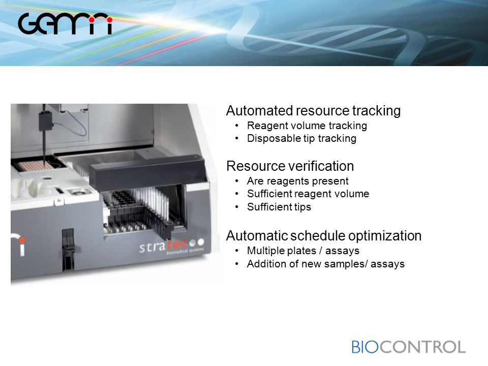 Automated resource tracking Reagent volume tracking Disposable tip tracking Resource verification Are reagents present Sufficient reagent volume Sufficient tips Automatic schedule optimization Multiple plates / assays Addition of new samples/ assays