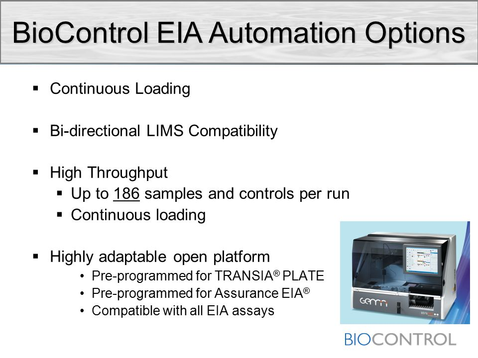  Continuous Loading  Bi-directional LIMS Compatibility  High Throughput  Up to 186 samples and controls per run  Continuous loading  Highly adaptable open platform Pre-programmed for TRANSIA ® PLATE Pre-programmed for Assurance EIA ® Compatible with all EIA assays BioControl EIA Automation Options
