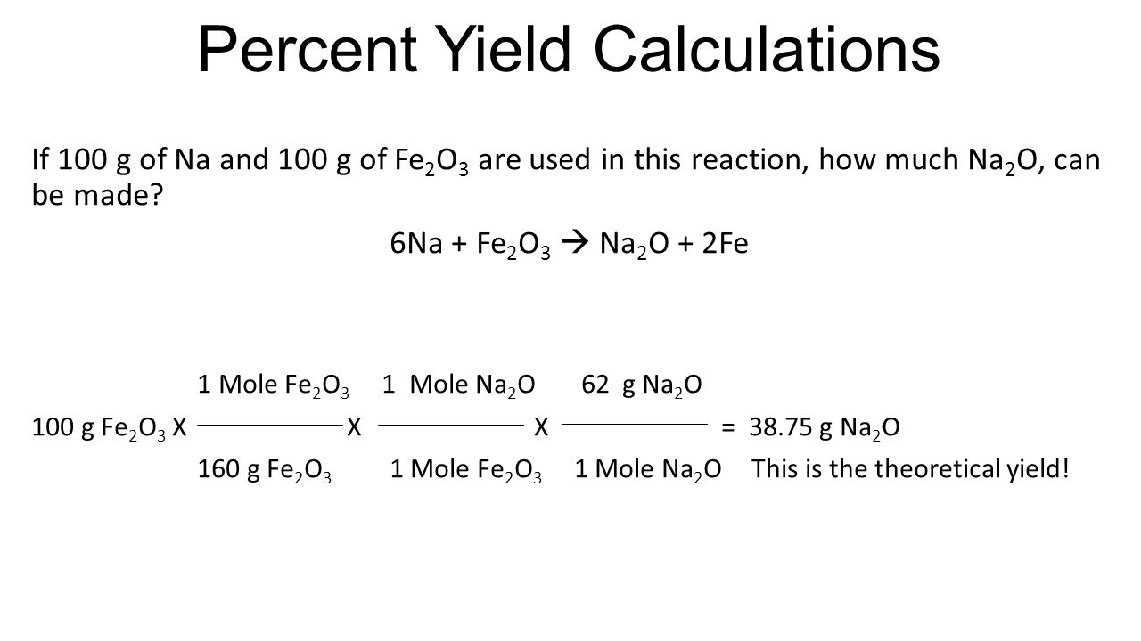 Percent Yield Calculations If 100 g of Na and 100 g of Fe 2 O 3 are used in this reaction, how much Na 2 O, can be made.