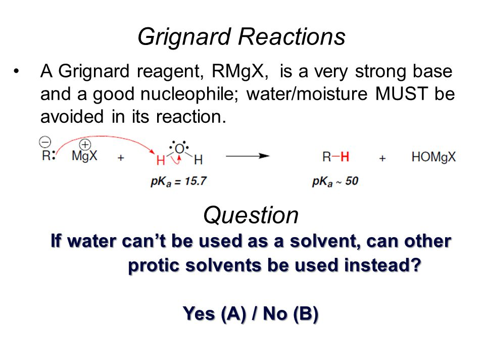 A Grignard reagent, RMgX, is a very strong base and a good nucleophile; water/moisture MUST be avoided in its reaction. Grignard Reactions Question If