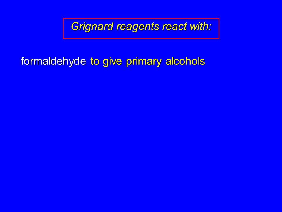formaldehyde to give primary alcohols Grignard reagents react with: