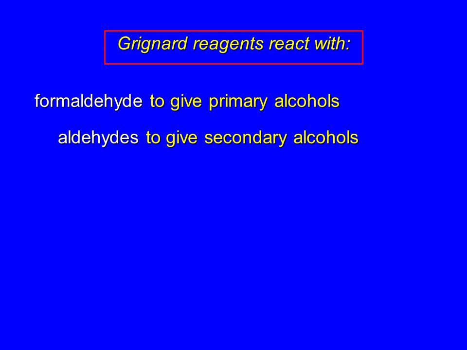 formaldehyde to give primary alcohols aldehydes to give secondary alcohols Grignard reagents react with: