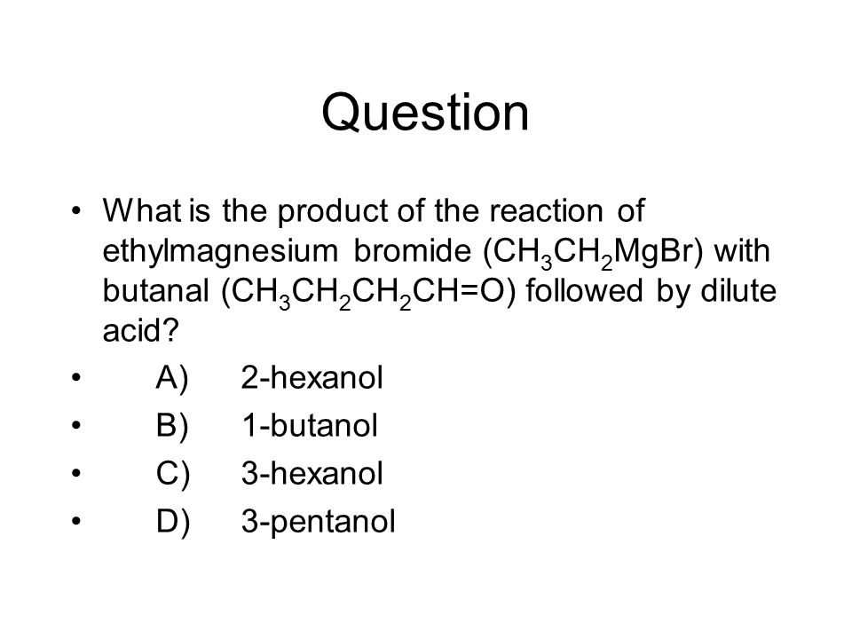 Question What is the product of the reaction of ethylmagnesium bromide (CH 3 CH 2 MgBr) with butanal (CH 3 CH 2 CH 2 CH=O) followed by dilute acid? A)