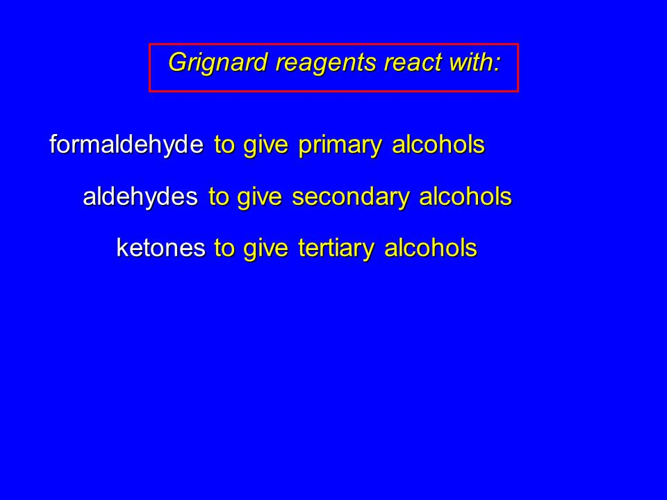 formaldehyde to give primary alcohols aldehydes to give secondary alcohols ketones to give tertiary alcohols Grignard reagents react with: