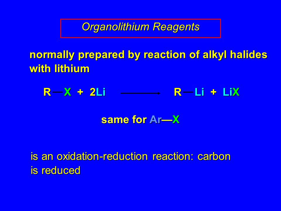 same for Ar—X is an oxidation-reduction reaction: carbon is reduced Organolithium Reagents R X + 2Li R Li + LiX normally prepared by reaction of alkyl