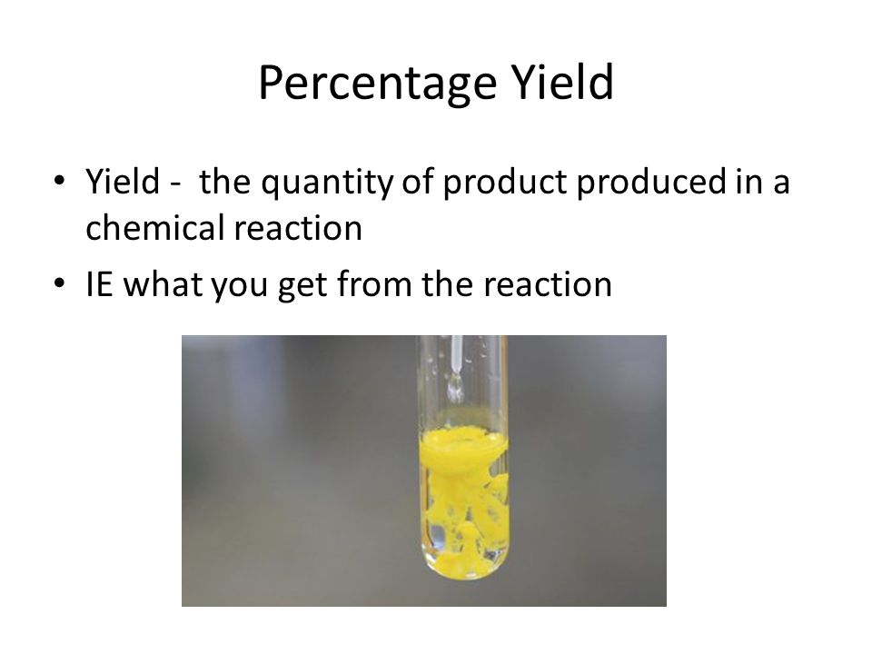 Percentage Yield Yield - the quantity of product produced in a chemical reaction IE what you get from the reaction