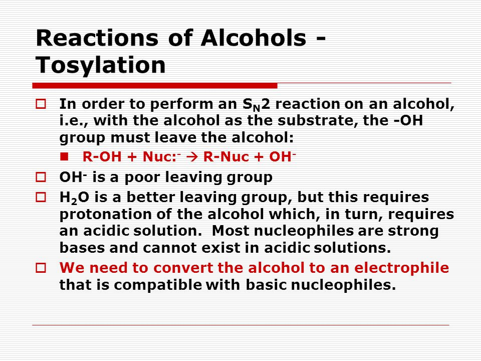 Reactions of Alcohols - Tosylation  In order to perform an S N 2 reaction on an alcohol, i.e., with the alcohol as the substrate, the -OH group must leave the alcohol: R-OH + Nuc: -  R-Nuc + OH -  OH - is a poor leaving group  H 2 O is a better leaving group, but this requires protonation of the alcohol which, in turn, requires an acidic solution.