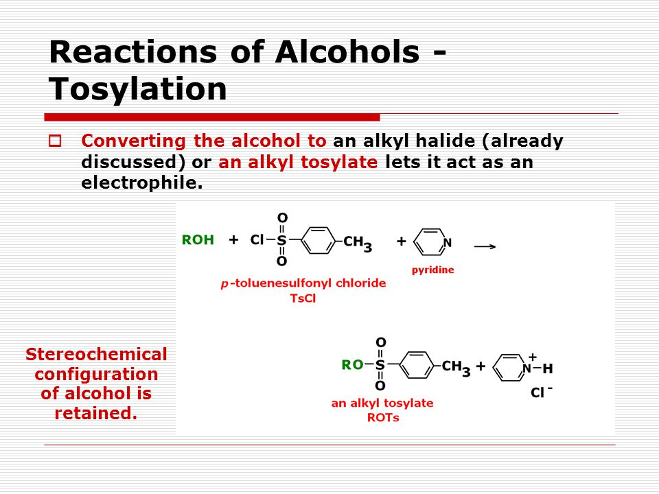 Reactions of Alcohols - Tosylation  Converting the alcohol to an alkyl halide (already discussed) or an alkyl tosylate lets it act as an electrophile.