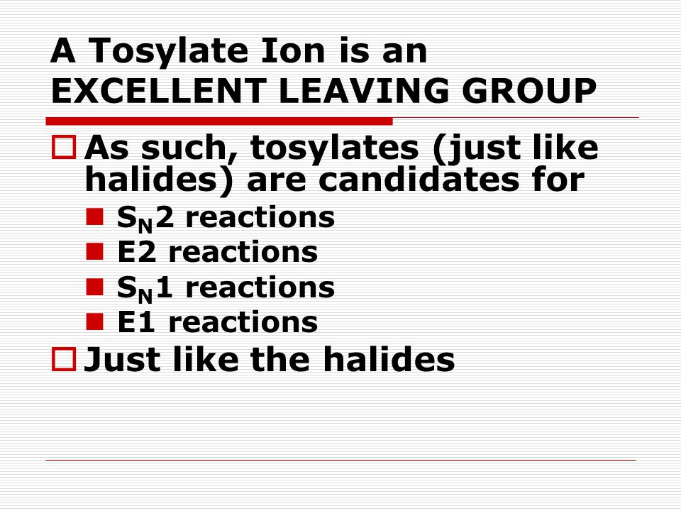 A Tosylate Ion is an EXCELLENT LEAVING GROUP  As such, tosylates (just like halides) are candidates for S N 2 reactions E2 reactions S N 1 reactions E1 reactions  Just like the halides