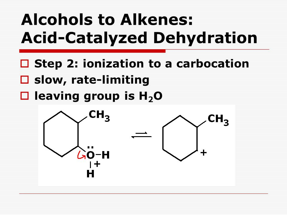  Step 2: ionization to a carbocation  slow, rate-limiting  leaving group is H 2 O Alcohols to Alkenes: Acid-Catalyzed Dehydration
