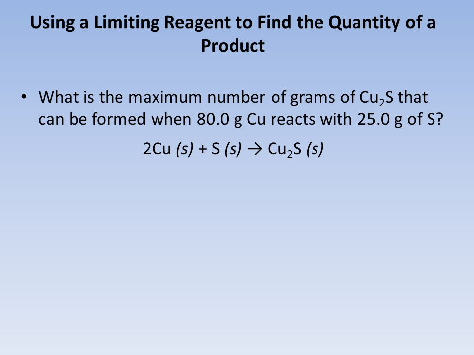 Using a Limiting Reagent to Find the Quantity of a Product What is the maximum number of grams of Cu 2 S that can be formed when 80.0 g Cu reacts with