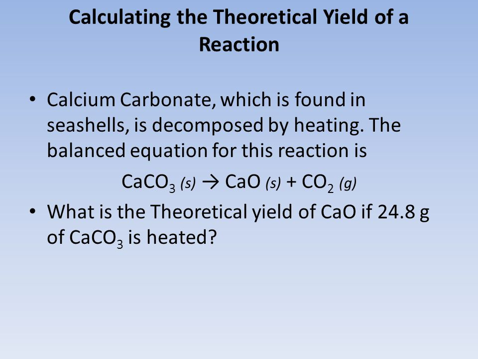 Calculating the Theoretical Yield of a Reaction Calcium Carbonate, which is found in seashells, is decomposed by heating. The balanced equation for th