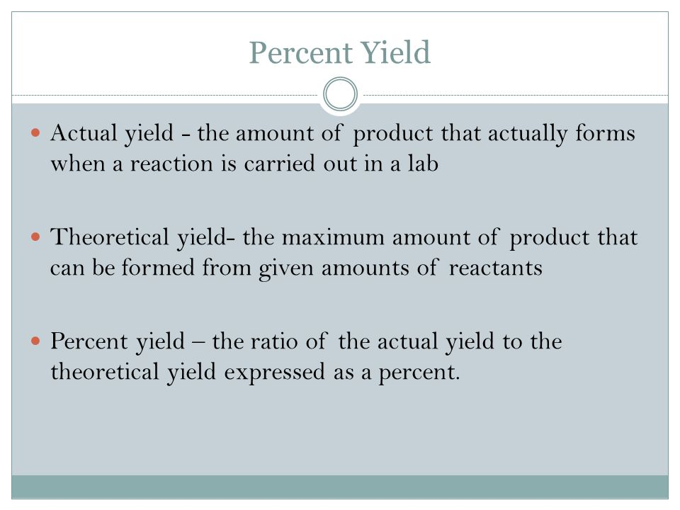 Percent Yield Actual yield - the amount of product that actually forms when a reaction is carried out in a lab Theoretical yield- the maximum amount of product that can be formed from given amounts of reactants Percent yield – the ratio of the actual yield to the theoretical yield expressed as a percent.
