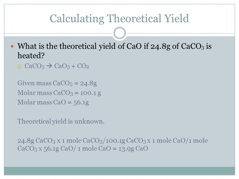 Calculating Theoretical Yield What is the theoretical yield of CaO if 24.8g of CaCO 3 is heated?  CaCO 3  CaO 3 + CO 2 Given mass CaCO 3 = 24.8g Mol