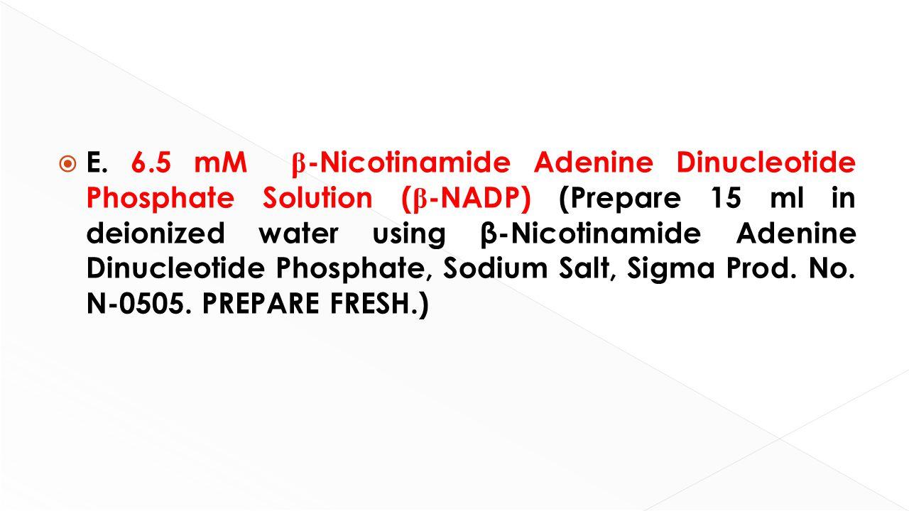  E. 6.5 mM β -Nicotinamide Adenine Dinucleotide Phosphate Solution ( β -NADP) (Prepare 15 ml in deionized water using β-Nicotinamide Adenine Dinucleo
