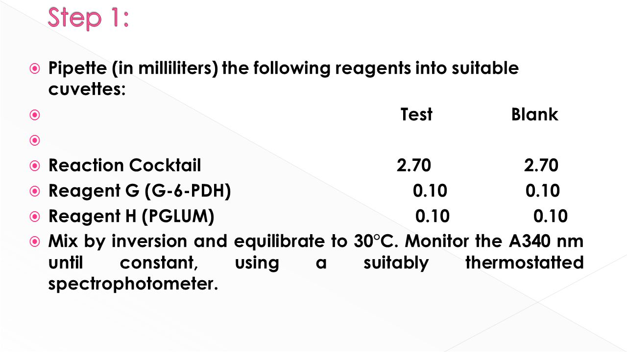  Pipette (in milliliters) the following reagents into suitable cuvettes:  Test Blank   Reaction Cocktail 2.70 2.70  Reagent G (G-6-PDH) 0.10 0.10  Reagent H (PGLUM) 0.10 0.10  Mix by inversion and equilibrate to 30°C.