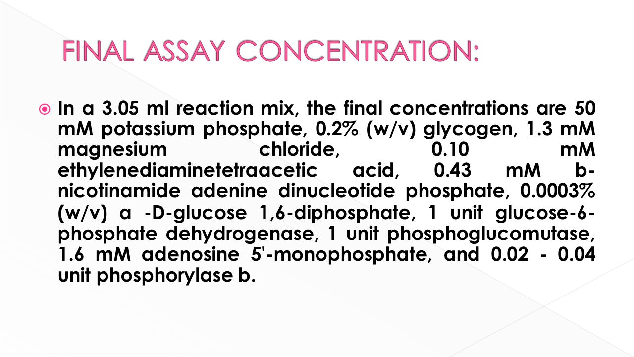  In a 3.05 ml reaction mix, the final concentrations are 50 mM potassium phosphate, 0.2% (w/v) glycogen, 1.3 mM magnesium chloride, 0.10 mM ethylenediaminetetraacetic acid, 0.43 mM b- nicotinamide adenine dinucleotide phosphate, 0.0003% (w/v) α -D-glucose 1,6-diphosphate, 1 unit glucose-6- phosphate dehydrogenase, 1 unit phosphoglucomutase, 1.6 mM adenosine 5 -monophosphate, and 0.02 - 0.04 unit phosphorylase b.